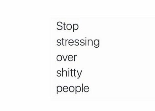 Stop stressing over shitty people