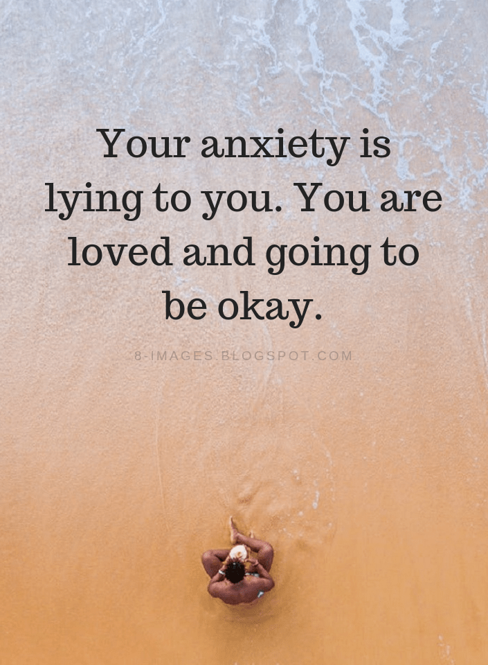 Your anxiety is lying to you. You are loved and going to be okay. Anxiety Quotes - Quotes