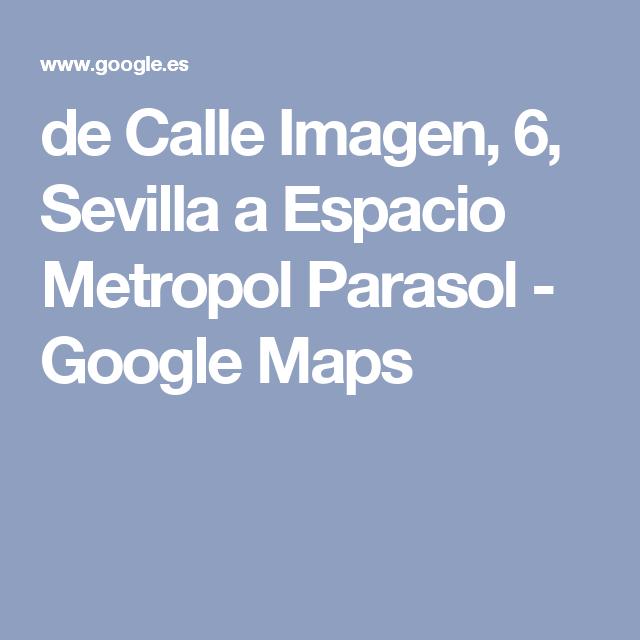 de Calle Imagen, 6, Sevilla a Espacio Metropol Parasol - Google Maps