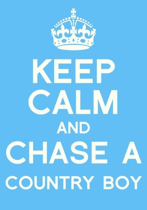 KEEP CALM AND CHASE A COUNTRY BOY;)