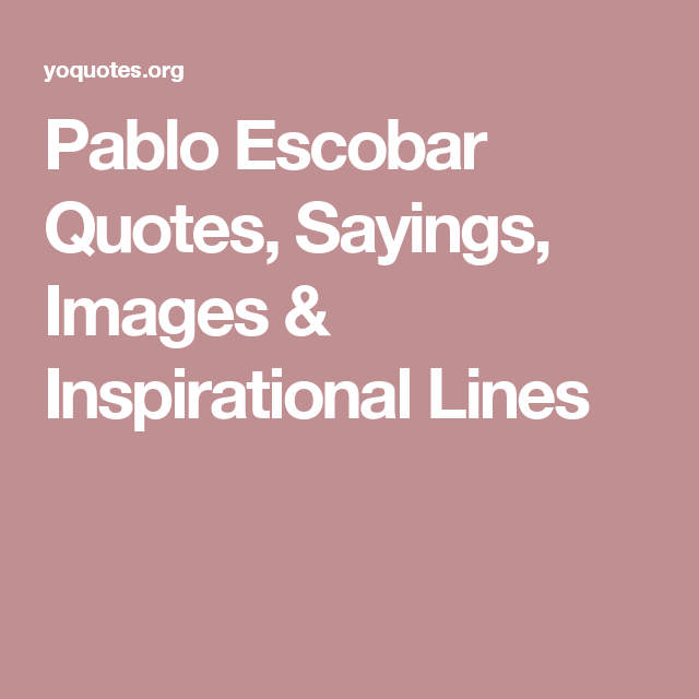 Pablo Escobar Quotes, Sayings, Images & Inspirational Lines ...