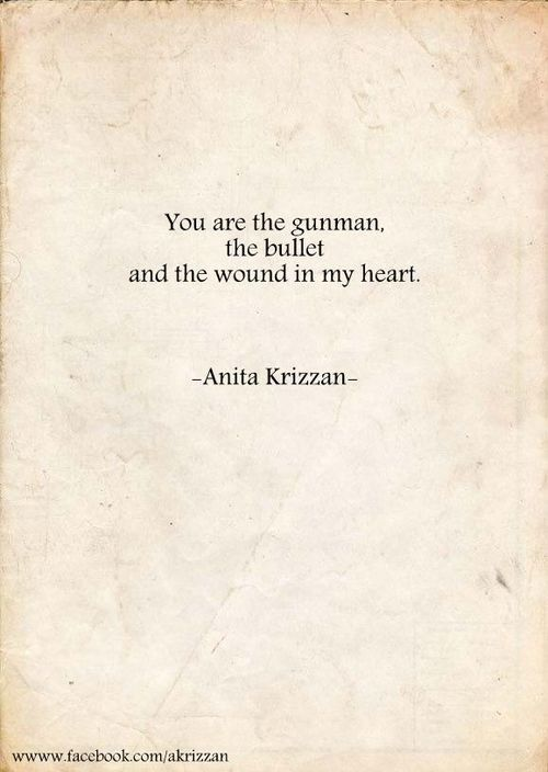 You are the gunman, the bullet, and the wound in my heart.