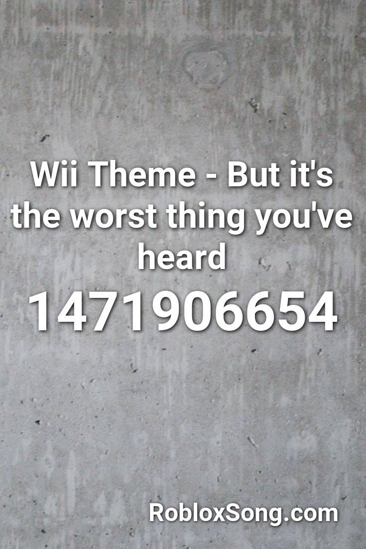 Wii Theme But It S The Worst Thing You Ve Heard Roblox Id