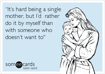 It S Hard Being A Single Mother But I D Rather Do It By Myself Than With Someone Who Doesn T Want To Single Mother Quotes Single Mom Meme Single Mom Life