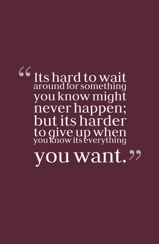 Its Hard To Wait Around For Something You Know Might Never Happen