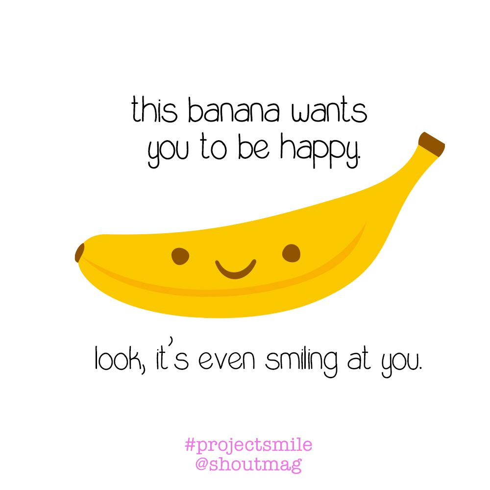 Smile This Banana Says You Have To Projectsmile Banana Quotes Project Smile Are You Happy