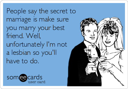 People Say The Secret To Marriage Is Make Sure You Marry Your Best Friend Well Unfortunately I M Not A Lesbian So You Ll Have To Do Funny Quotes Ecards Funny Humor