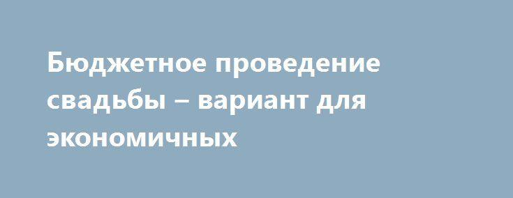 1540ab6687e9 Бюджетное проведение свадьбы – вариант для экономичных  http   aleksandrafuks.ru category svadba  Никто не станет спорить с тем,  что свадьба – один из самых ...
