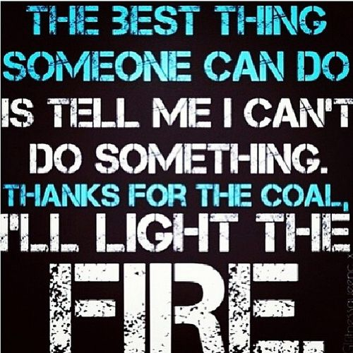 The Best Thing Someone Can Do Is Tell Me I Cant Do Something