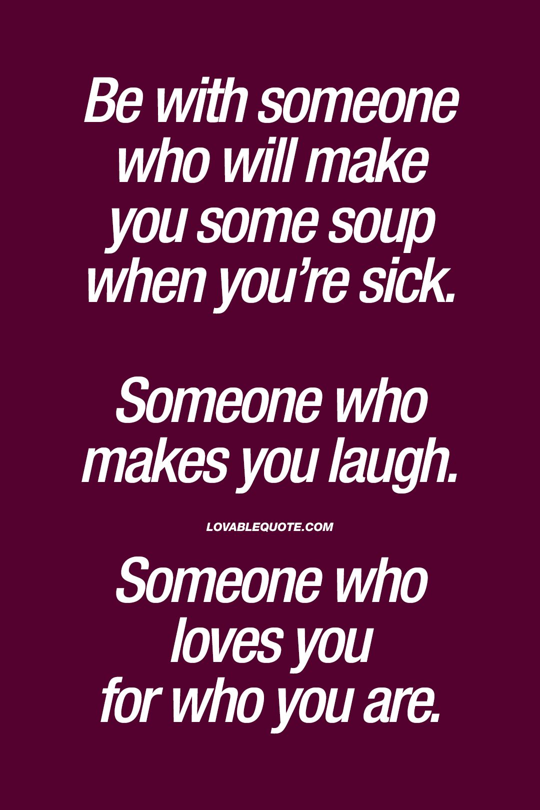 Be With Someone Who Will Make You Some Soup When Youre Sick