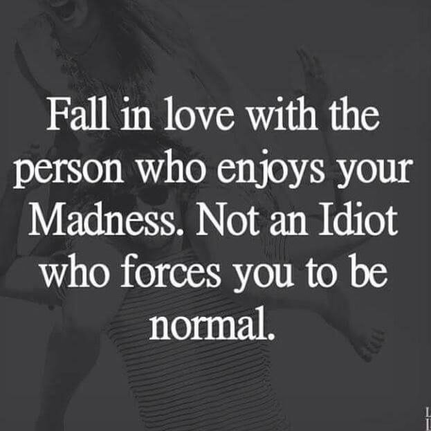 Fall in love with the person that embraces your madness, not an idiot that forces you to be normal.