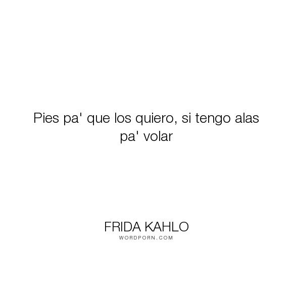 """Frida Kahlo - """"Pies pa' que los quiero, si tengo alas pa' volar"""". inspirational-quote"""