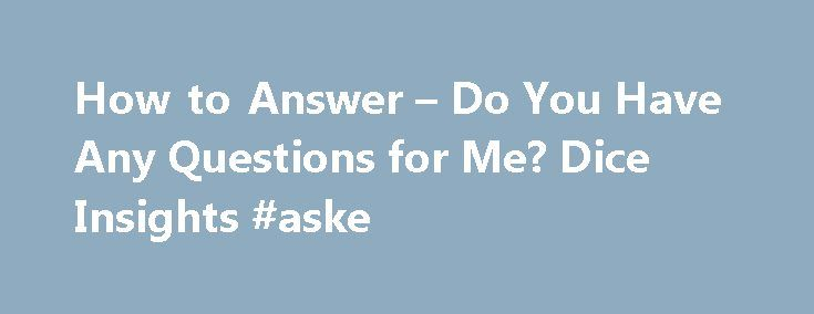 how to answer do you have any questions for me dice insights aske - Do You Have Any Questions For Me Interview Question And Answers