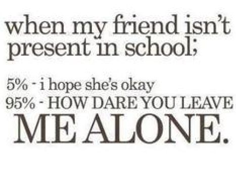 When My Friends Isnt Present In School 5 I Hope Shes How Dare You Leave Me  Alone Life Quote   Collection Of Inspiring Quotes, Sayings, Images