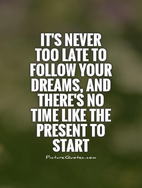 Late Quotes Delectable It's Never Too Late To Follow Your Dreams And There's No Time