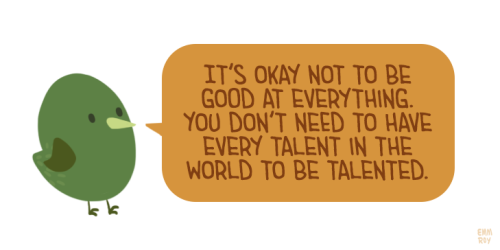 "[drawing of a green bird saying ""It's okay not to be good at everything. You don't need to have every talent in the world to be talented."" in an orange speech bubble.]"