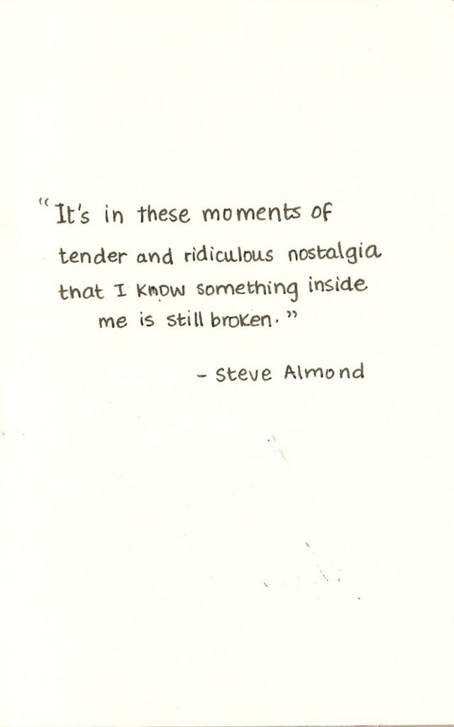 """It's in these moments of tender and ridiculous nostalgia that I know something inside me is still broken."""