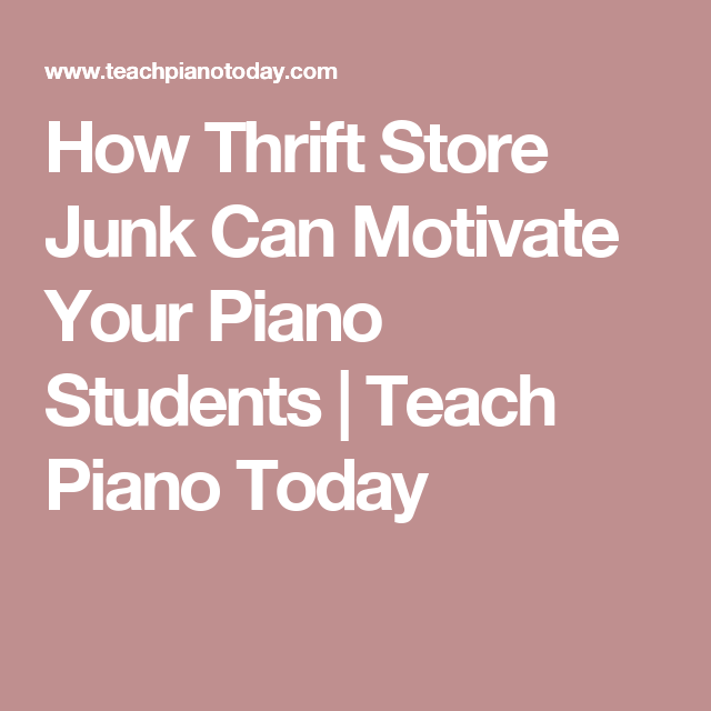 How Thrift Store Junk Can Motivate Your Piano Students | Teach Piano Today