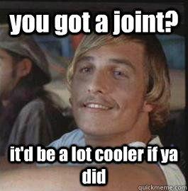 2b540d0f36a578051c4fdee9755d80b9 you got a joint? it'd be a lot cooler if ya did movies