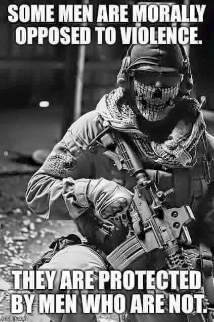 Some men have the luxury to be opposed to violence - let's see if they would think this way when one of their own loved ones was getting raped or murdered. Our 'wonderful' attitude to be against violence is protected by our brave Soldiers!! ☮