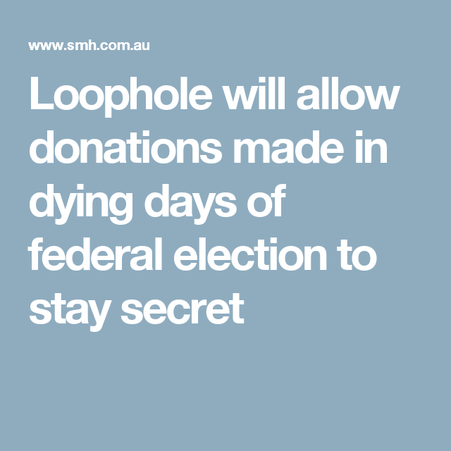 Loophole will allow donations made in dying days of federal election to stay secret