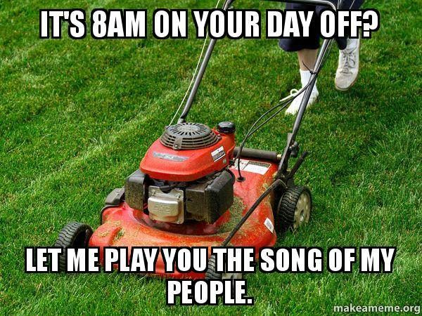 Its 8am On Your Day Off Meme Lawn Care Humor Lawn Mower Lawn Mower Repair