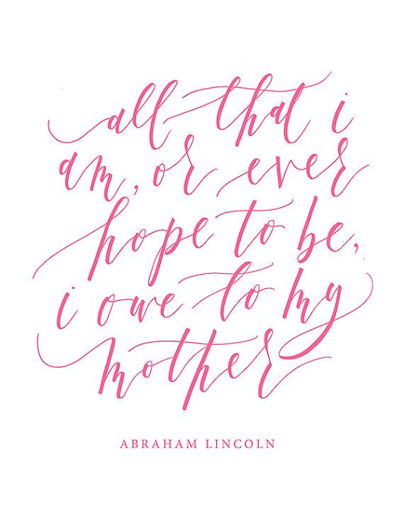 All That I Am Or Ever Hope To Be I Owe To My Mother Abraham