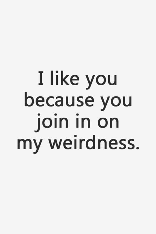 Yes you join my weirdness and you stay with the weirdo ...