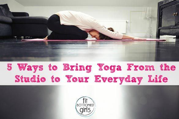 5 Ways To Bring Yoga From The Studio To Your Everyday Life How To Do Yoga Yoga Everyday Yoga At Home