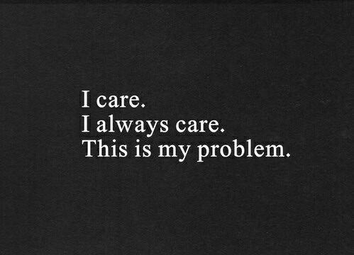 I Care I Always Care This Is My Problem Words Pinterest
