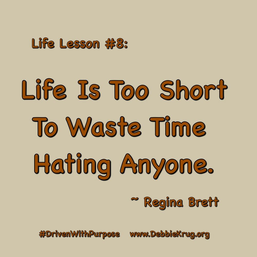 Life Lesson #8: Life is too short to waste time hating ...