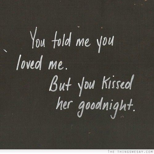 You told me you loved me but you kissed her goodnight ...