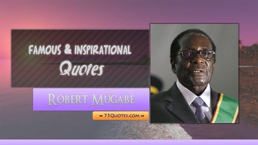 76 Famous Inspirational Quotes Of Robert Mugabe Inspirational Quotes Famous Inspirational Quotes Possitive Quotes
