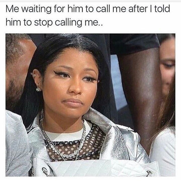 Me Waiting For Him To Call Me After I Told Him To Stop Calling Me Funny Relationship Memes Funny Relationship Relationship Memes