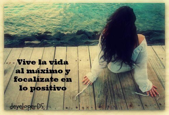 Vive la vida al máximo y focalízate en lo positivo.