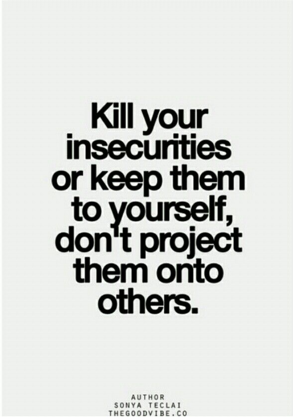 Kill Your Insecurities Or Keep Them To Yourself Don T Project Them Onto Others Inspirational Quotes Pictures Quotes To Live By My Life Quotes
