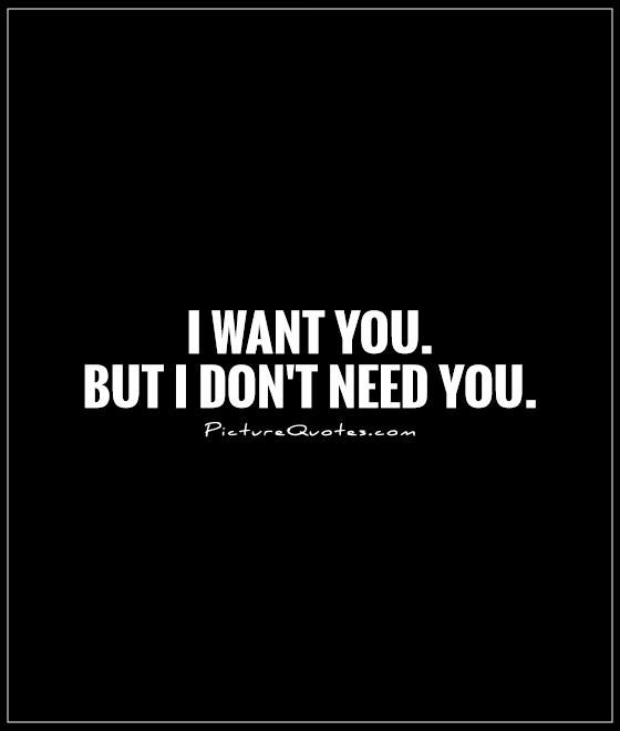 I Don T Need You But I Want You Quotes Google Search I Needed You Quotes Needing You Quotes Want Quotes