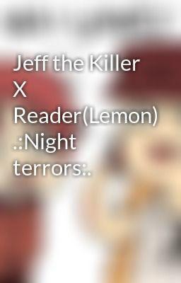 Jeff the Killer X Reader(Lemon)  :Night terrors:  | X reader lemons