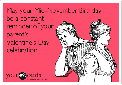 May Your Mid November Birthday Be A Constant Reminder Of Your Parent S Valentine S Day Celebration Funny Quotes Humor Ecards Funny