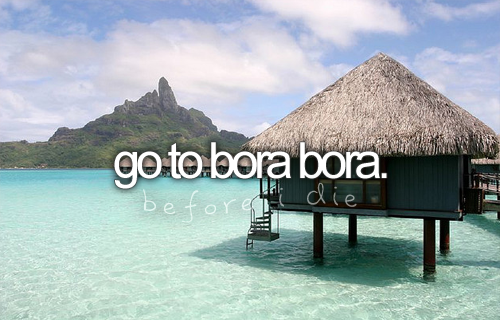 Look at that blue! Who wouldn't want to go there? Plus the name kind of makes me sing.. Bora bora dum dum dum she dum..
