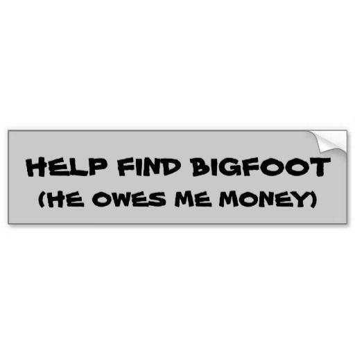 Bigfoot owes me money bumper sticker a new spin on the search for bigfoot thing