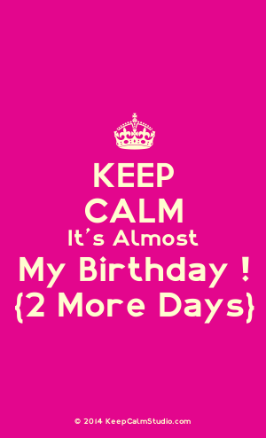Keep Calm Its Almost My Birthday Quotes Happy Birthday Quotes
