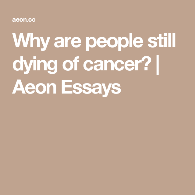 why are people still dying of cancer aeon essays science  why are people still dying of cancer aeon essays