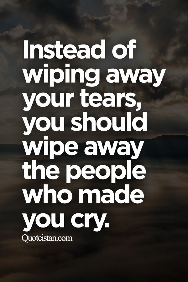 Instead Of Wiping Away Your Tears You Should Wipe Away The People