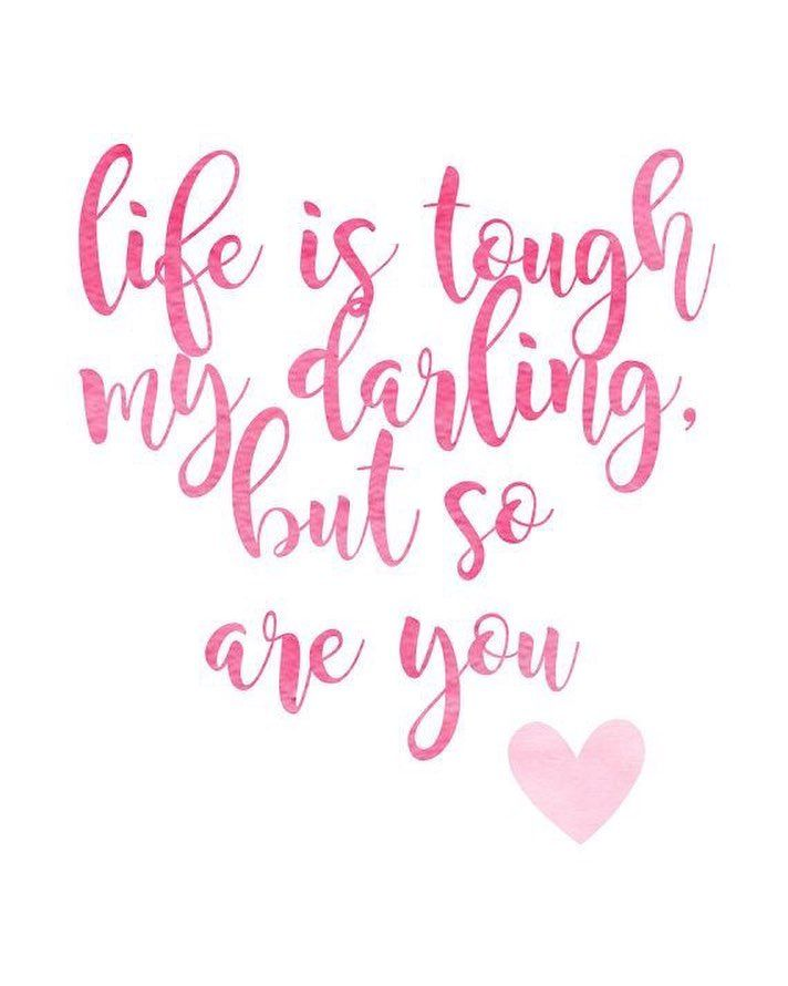 Life is tough my darling but so are you.
