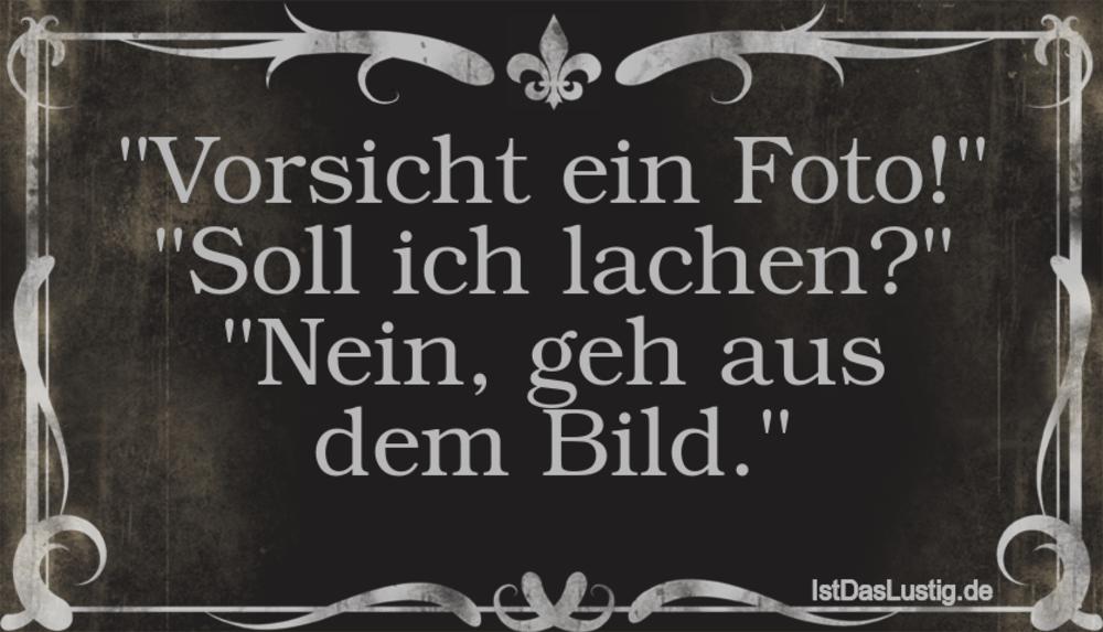"""""""Vorsicht ein Foto!"""" """"Soll ich lachen?"""" """"Nein, geh aus dem Bild."""" ... gefunden auf https://www.istdaslustig.de/spruch/710 #lustig #sprüche #fun #spass"""