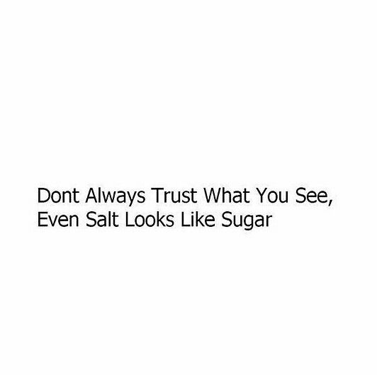 Don T Always Trust What You See Even Salt Looks Like Sugar Quote Openmindness Words Quotes Flirty Quotes Words