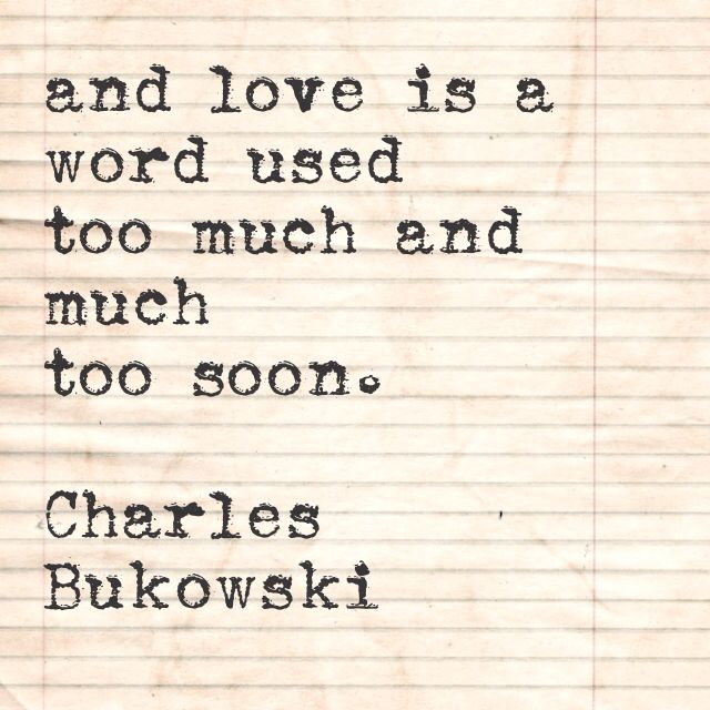 and love is a word used too much and much too soon. Charles Bukowski, The Night Torn Mad With Footsteps