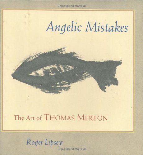 Angelic Mistakes The Art Of Thomas Merton Roger Lipsey Paul M Pearson Paul M Pearson 9781590303139 Amazon Com Books Thomas Merton Merton Art Thomas