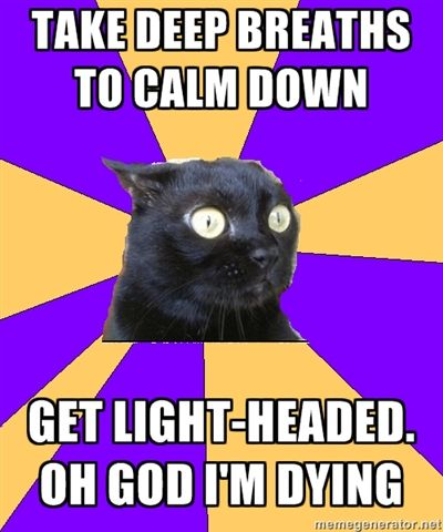 OMG I do this all the time lol when my advisor (Teacher) or my friends tell me to calm down and do breathing techniques.